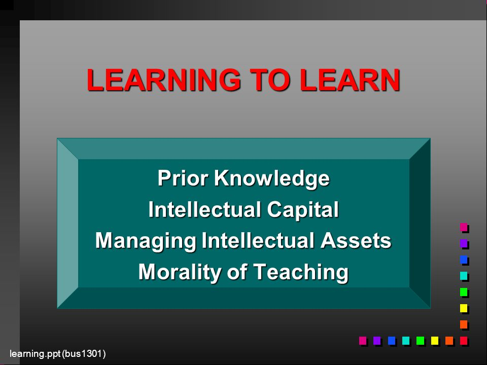 learning.ppt (bus1301) LEARNING TO LEARN Prior Knowledge Intellectual Capital Managing Intellectual Assets Morality of Teaching