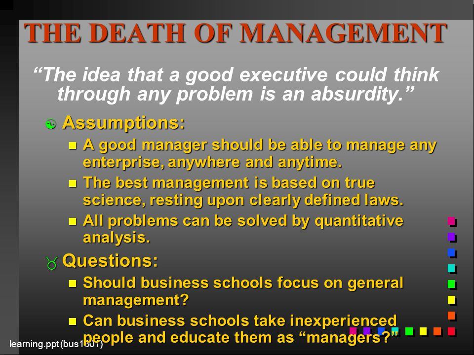 learning.ppt (bus1301) THE DEATH OF MANAGEMENT THE DEATH OF MANAGEMENT The idea that a good executive could think through any problem is an absurdity. [ Assumptions: n A good manager should be able to manage any enterprise, anywhere and anytime.