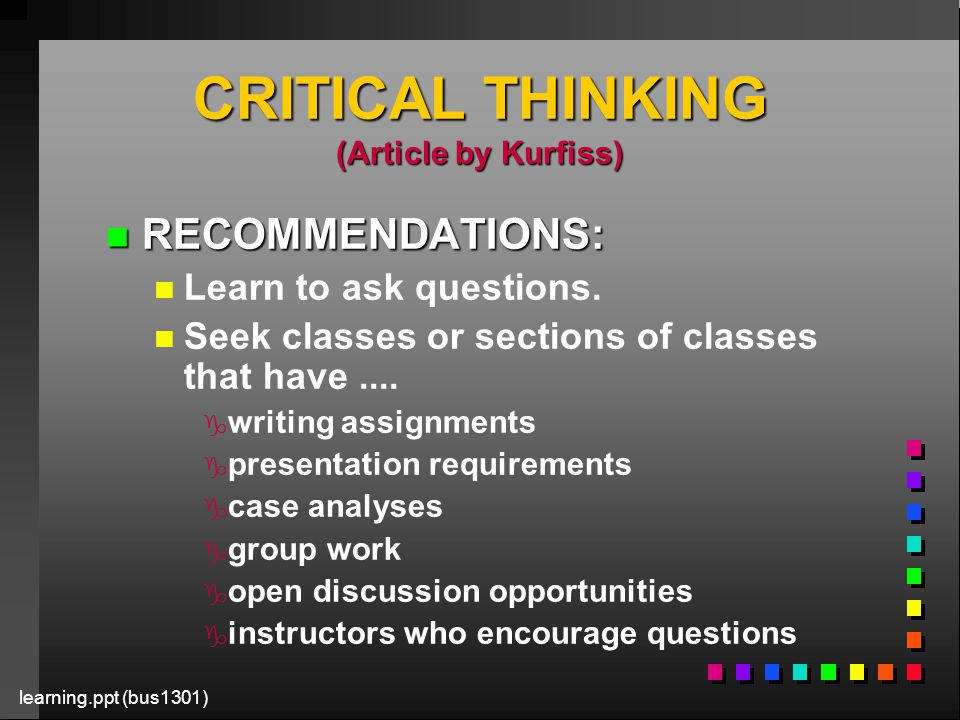 learning.ppt (bus1301) CRITICAL THINKING (Article by Kurfiss) n RECOMMENDATIONS: n n Learn to ask questions.