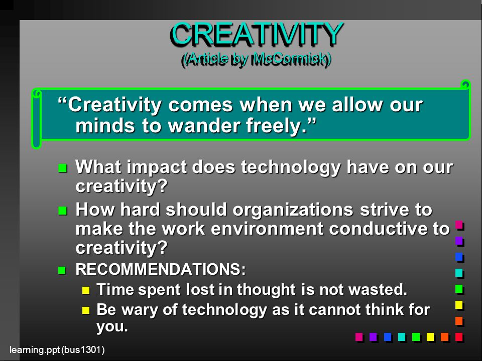 learning.ppt (bus1301) CREATIVITY (Article by McCormick) Creativity comes when we allow our minds to wander freely. n What impact does technology have on our creativity.