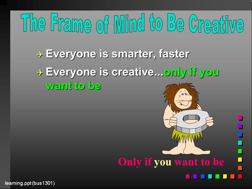 learning.ppt (bus1301) Q Everyone is smarter, faster Q Everyone is creative...only if you want to be Only if you want to be