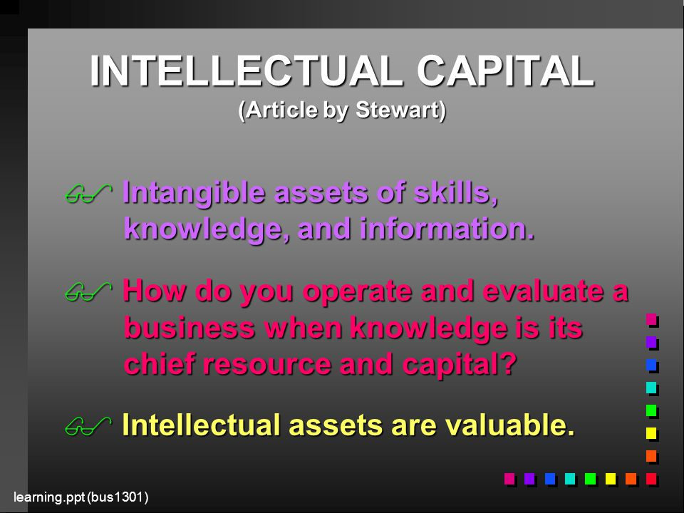 learning.ppt (bus1301) INTELLECTUAL CAPITAL (Article by Stewart)  Intangible assets of skills, knowledge, and information.