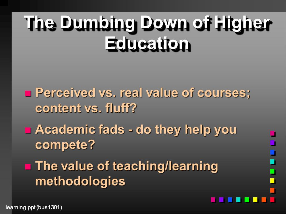 learning.ppt (bus1301) The Dumbing Down of Higher Education n Perceived vs.