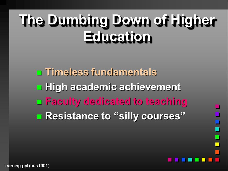 learning.ppt (bus1301) The Dumbing Down of Higher Education n Timeless fundamentals n High academic achievement n Faculty dedicated to teaching n Resistance to silly courses