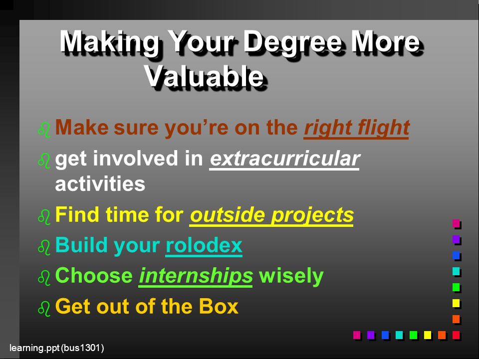 learning.ppt (bus1301) Making Your Degree More Valuable b b Make sure you're on the right flight b b get involved in extracurricular activities b b Find time for outside projects b b Build your rolodex b b Choose internships wisely b b Get out of the Box