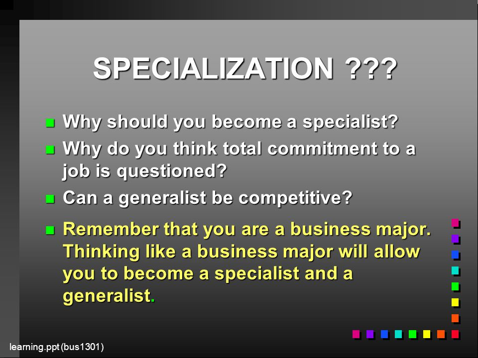 learning.ppt (bus1301) SPECIALIZATION . n Why should you become a specialist.