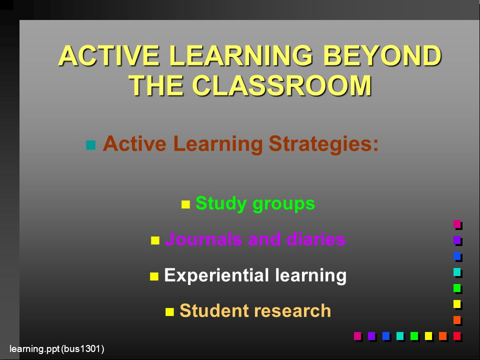 learning.ppt (bus1301) ACTIVE LEARNING BEYOND THE CLASSROOM n n Active Learning Strategies: n n Study groups n n Journals and diaries n n Experiential learning n n Student research