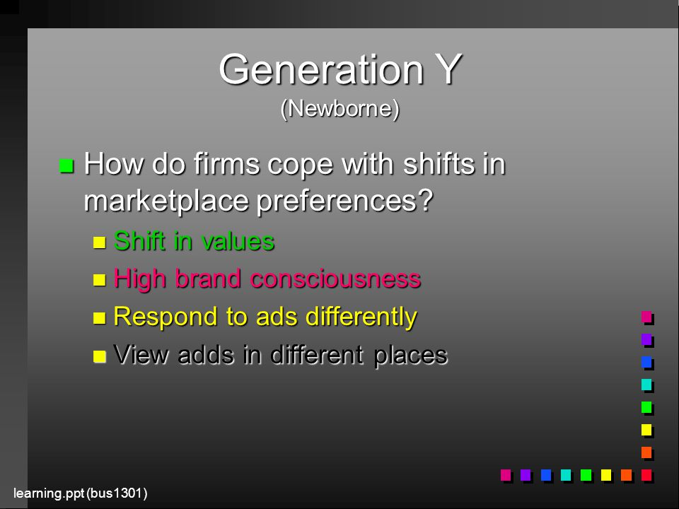 learning.ppt (bus1301) Generation Y (Newborne) n How do firms cope with shifts in marketplace preferences.