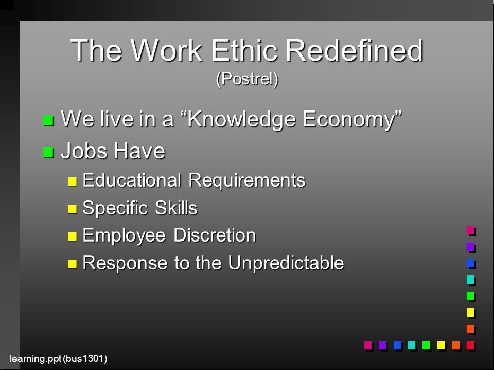 learning.ppt (bus1301) The Work Ethic Redefined (Postrel) n We live in a Knowledge Economy n Jobs Have n Educational Requirements n Specific Skills n Employee Discretion n Response to the Unpredictable