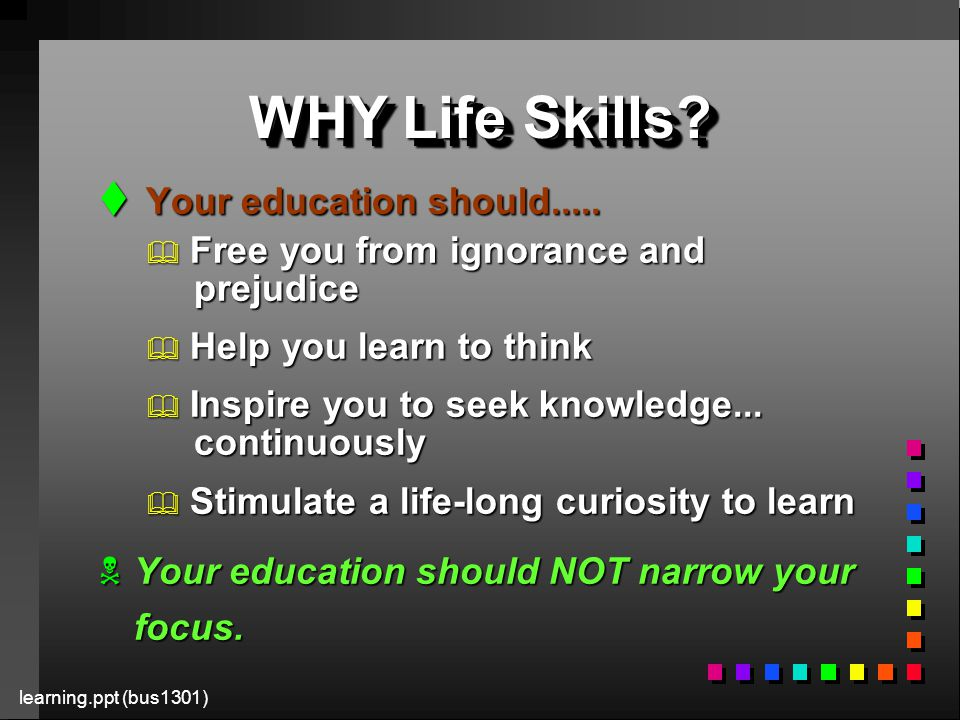 learning.ppt (bus1301) WHY Life Skills. t Your education should.....