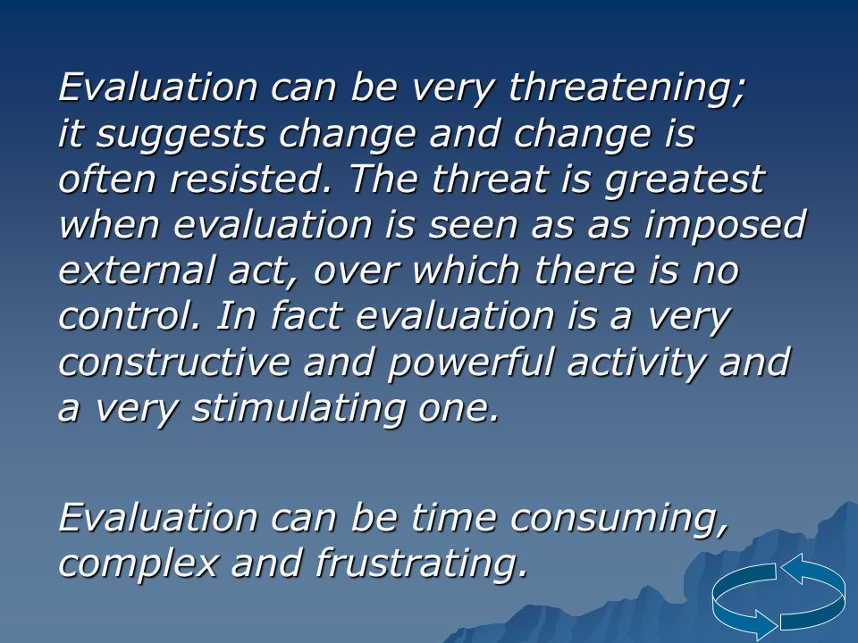 Evaluation can be very threatening; it suggests change and change is often resisted.