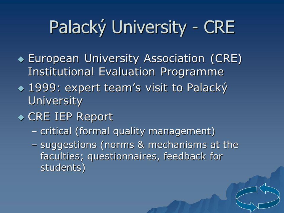 Palacký University - CRE  European University Association (CRE) Institutional Evaluation Programme  1999: expert team's visit to Palacký University  CRE IEP Report –critical (formal quality management) –suggestions (norms & mechanisms at the faculties; questionnaires, feedback for students)