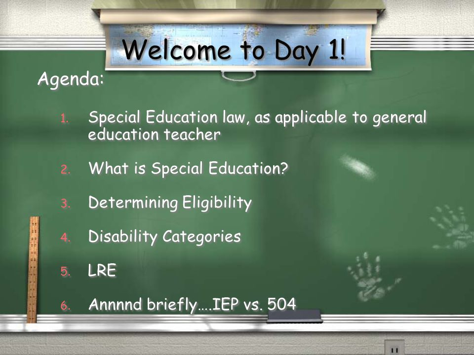 Welcome to Day 1. Agenda: 1. Special Education law, as applicable to general education teacher 2.