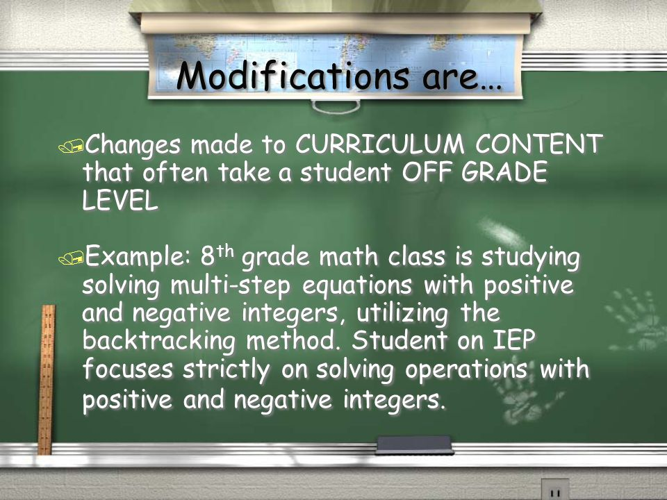 Modifications are… / Changes made to CURRICULUM CONTENT that often take a student OFF GRADE LEVEL / Example: 8 th grade math class is studying solving multi-step equations with positive and negative integers, utilizing the backtracking method.