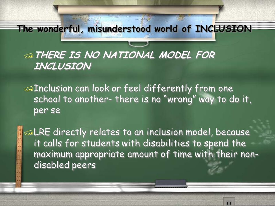 The wonderful, misunderstood world of INCLUSION The wonderful, misunderstood world of INCLUSION / THERE IS NO NATIONAL MODEL FOR INCLUSION / Inclusion can look or feel differently from one school to another- there is no wrong way to do it, per se / LRE directly relates to an inclusion model, because it calls for students with disabilities to spend the maximum appropriate amount of time with their non- disabled peers / THERE IS NO NATIONAL MODEL FOR INCLUSION / Inclusion can look or feel differently from one school to another- there is no wrong way to do it, per se / LRE directly relates to an inclusion model, because it calls for students with disabilities to spend the maximum appropriate amount of time with their non- disabled peers