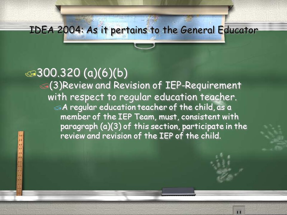 IDEA 2004: As it pertains to the General Educator / 300.320 (a)(6)(b) / (3)Review and Revision of IEP-Requirement with respect to regular education teacher.