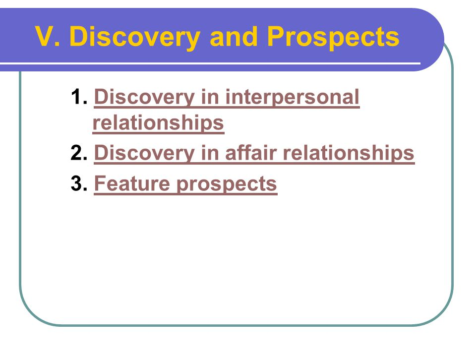 V. Discovery and Prospects 1. Discovery in interpersonal relationshipsDiscovery in interpersonal relationships 2. Discovery in affair relationshipsDis