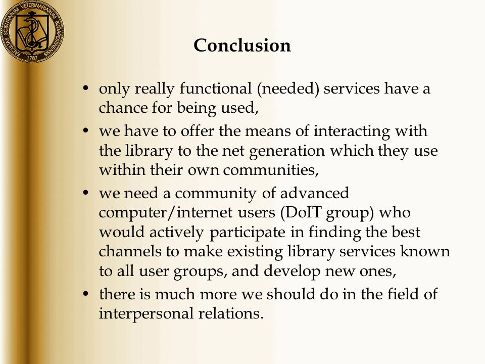 Conclusion only really functional (needed) services have a chance for being used, we have to offer the means of interacting with the library to the net generation which they use within their own communities, we need a community of advanced computer/internet users (DoIT group) who would actively participate in finding the best channels to make existing library services known to all user groups, and develop new ones, there is much more we should do in the field of interpersonal relations.