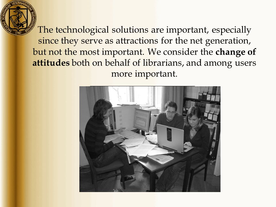 The technological solutions are important, especially since they serve as attractions for the net generation, but not the most important. We consider