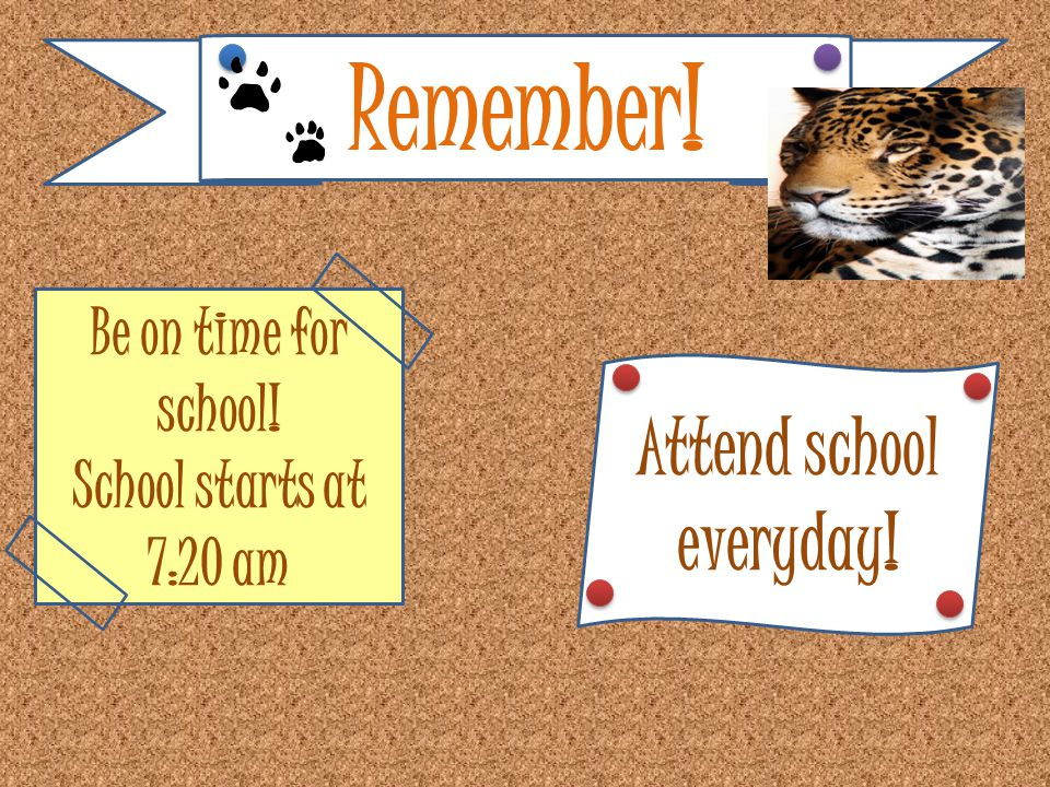 Remember! Be on time for school! School starts at 7:20 am Attend school everyday!