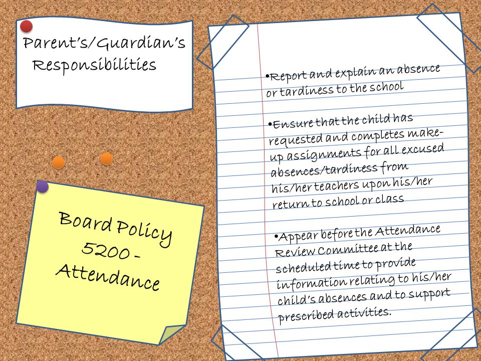 Parent's/Guardian's Responsibilities Report and explain an absence or tardiness to the school Ensure that the child has requested and completes make- up assignments for all excused absences/tardiness from his/her teachers upon his/her return to school or class Appear before the Attendance Review Committee at the scheduled time to provide information relating to his/her child's absences and to support prescribed activities.