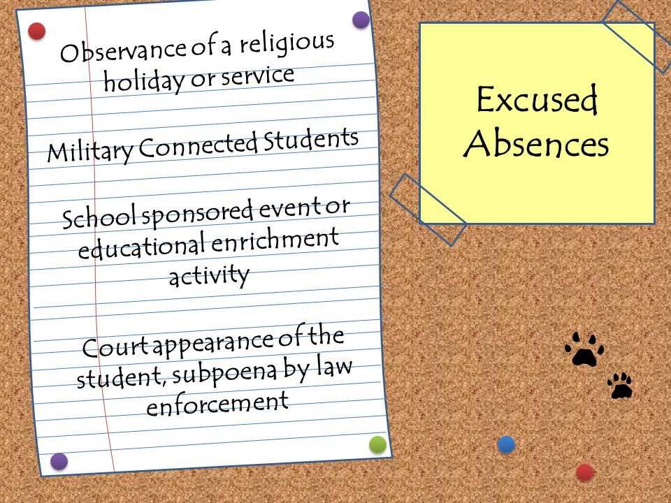 Observance of a religious holiday or service Military Connected Students School sponsored event or educational enrichment activity Court appearance of the student, subpoena by law enforcement Excused Absences