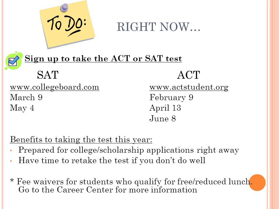 RIGHT NOW… Sign up to take the ACT or SAT test SATACT www.collegeboard.comwww.actstudent.org March 9February 9 May 4April 13 June 8 Benefits to taking the test this year: Prepared for college/scholarship applications right away Have time to retake the test if you don't do well * Fee waivers for students who qualify for free/reduced lunch.
