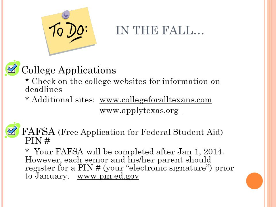 IN THE FALL… College Applications * Check on the college websites for information on deadlines * Additional sites:www.collegeforalltexans.com www.applytexas.org FAFSA (Free Application for Federal Student Aid) PIN # * Your FAFSA will be completed after Jan 1, 2014.
