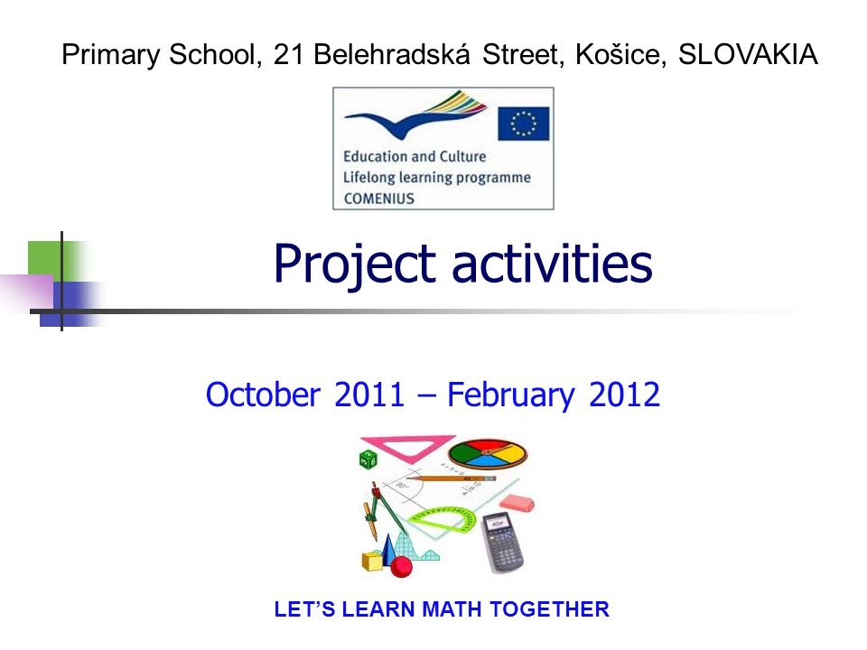Project activities October 2011 – February 2012 Primary School, 21 Belehradská Street, Košice, SLOVAKIA LET'S LEARN MATH TOGETHER