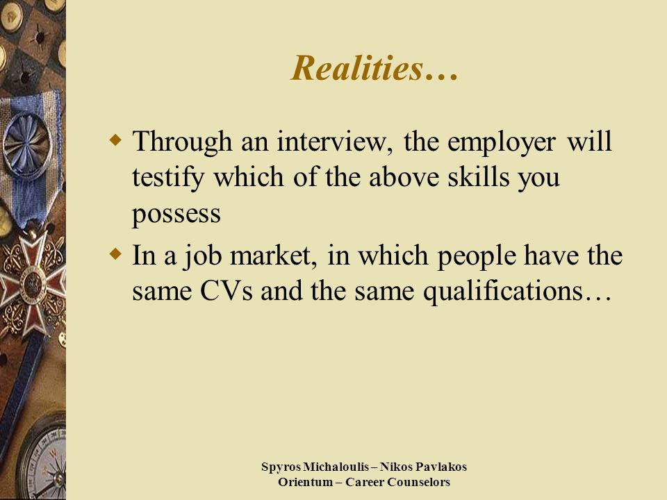 Spyros Michaloulis – Nikos Pavlakos Orientum – Career Counselors Realities…  Through an interview, the employer will testify which of the above skills you possess  In a job market, in which people have the same CVs and the same qualifications…