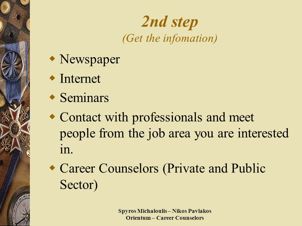 Spyros Michaloulis – Nikos Pavlakos Orientum – Career Counselors 2nd step (Get the infomation)  Newspaper  Internet  Seminars  Contact with professionals and meet people from the job area you are interested in.