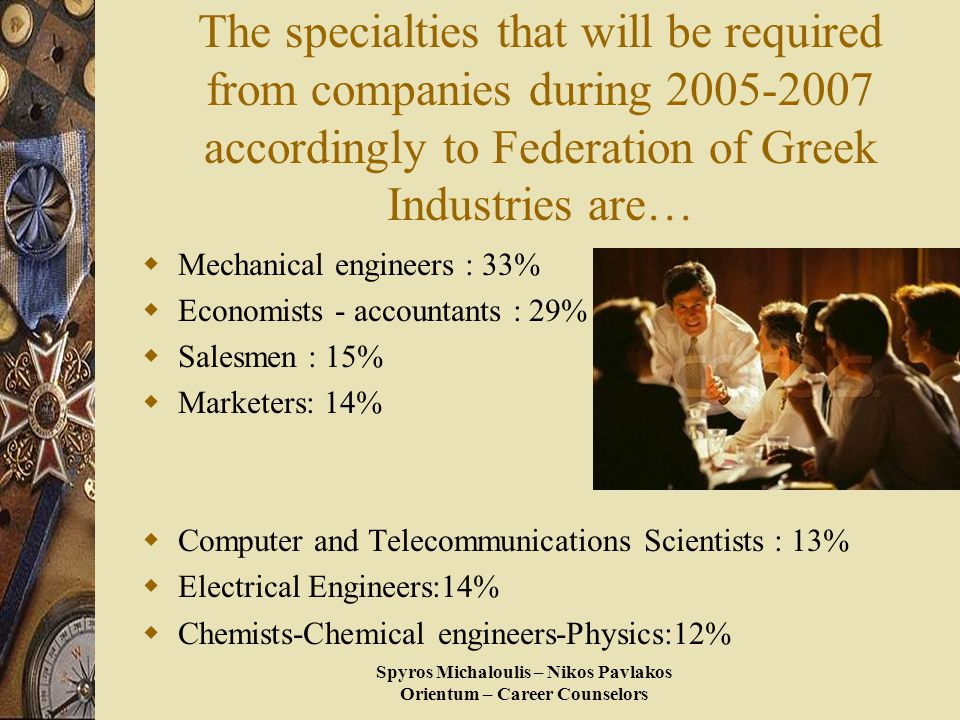 Spyros Michaloulis – Nikos Pavlakos Orientum – Career Counselors The specialties that will be required from companies during 2005-2007 accordingly to Federation of Greek Industries are…  Mechanical engineers : 33%  Economists - accountants : 29%  Salesmen : 15%  Marketers: 14%  Computer and Telecommunications Scientists : 13%  Electrical Engineers:14%  Chemists-Chemical engineers-Physics:12%