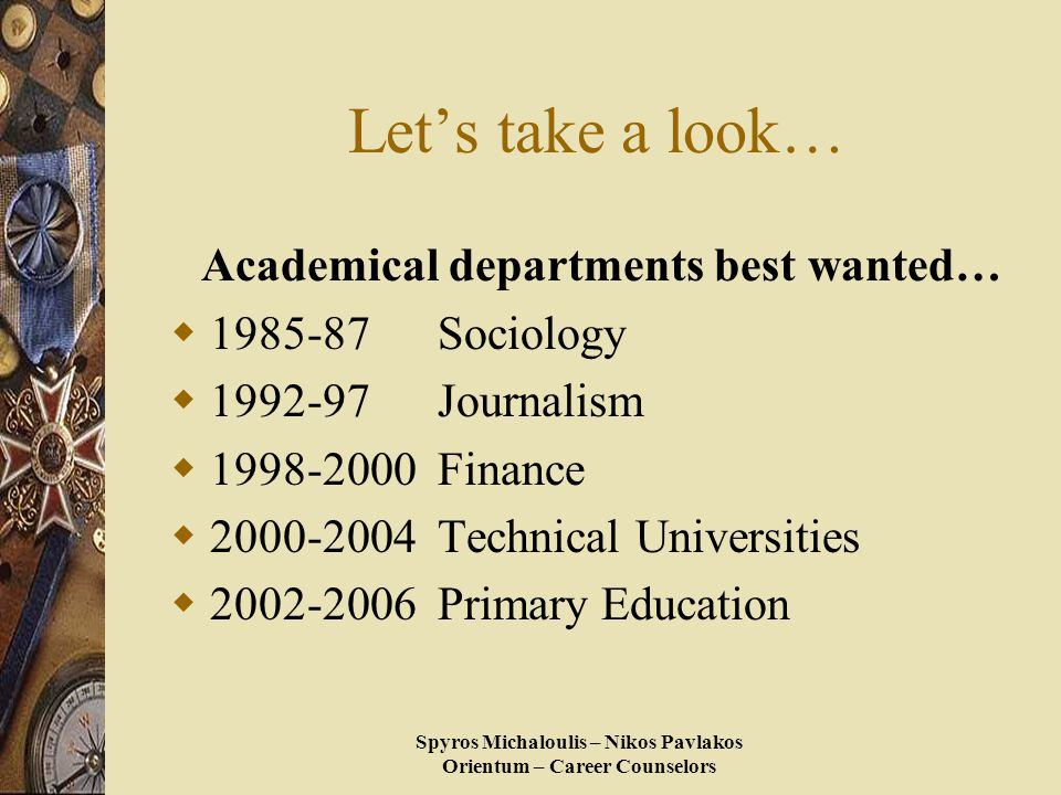 Spyros Michaloulis – Nikos Pavlakos Orientum – Career Counselors Let's take a look… Academical departments best wanted…  1985-87 Sociology  1992-97 Journalism  1998-2000 Finance  2000-2004 Technical Universities  2002-2006 Primary Education