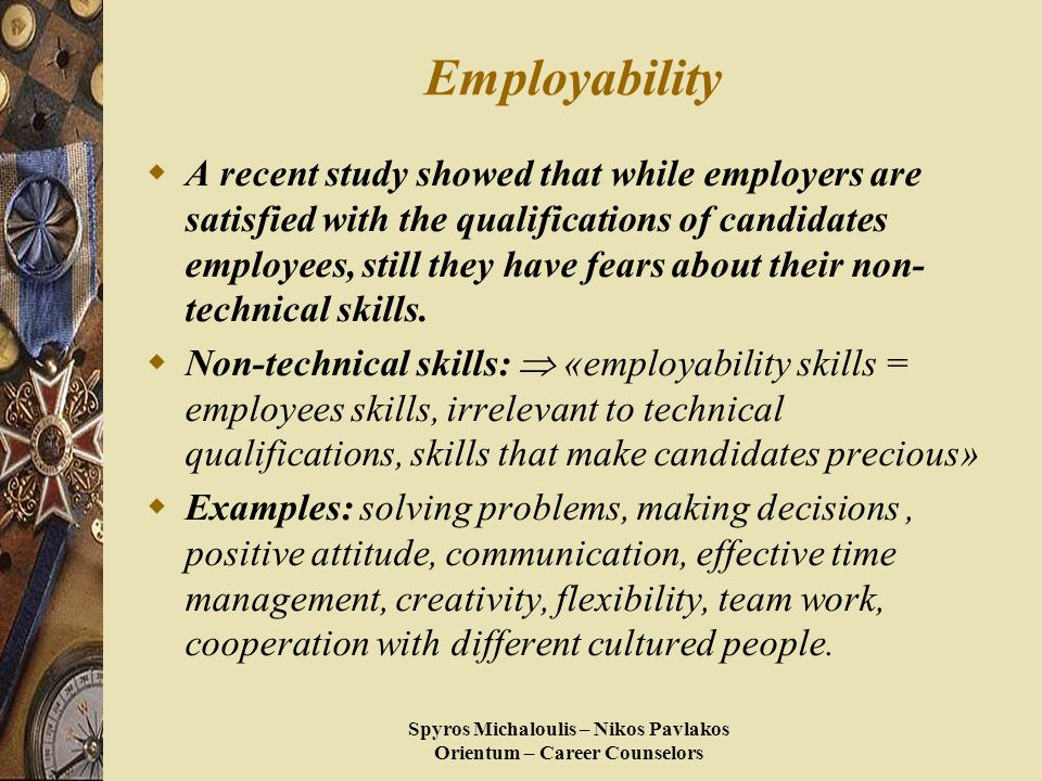 Spyros Michaloulis – Nikos Pavlakos Orientum – Career Counselors Employability  A recent study showed that while employers are satisfied with the qualifications of candidates employees, still they have fears about their non- technical skills.