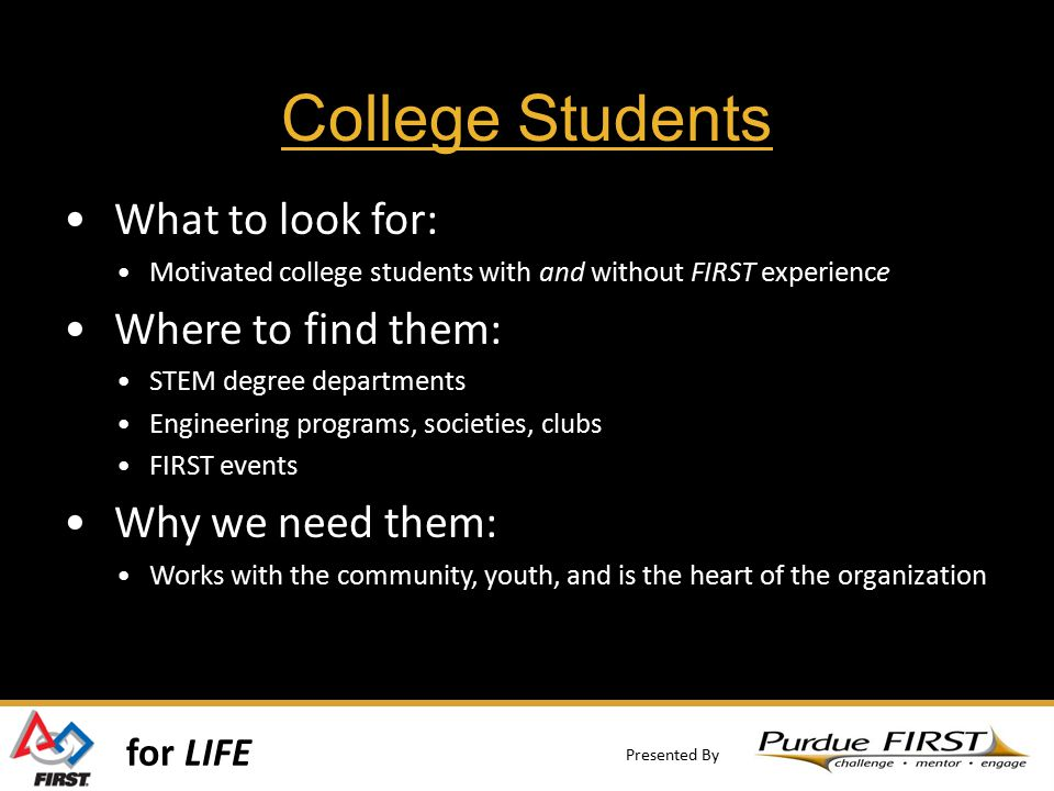 for LIFE Presented By College Students What to look for: Motivated college students with and without FIRST experience Where to find them: STEM degree departments Engineering programs, societies, clubs FIRST events Why we need them: Works with the community, youth, and is the heart of the organization