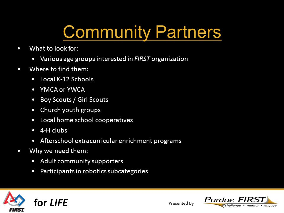 for LIFE Presented By Community Partners What to look for: Various age groups interested in FIRST organization Where to find them: Local K-12 Schools YMCA or YWCA Boy Scouts / Girl Scouts Church youth groups Local home school cooperatives 4-H clubs Afterschool extracurricular enrichment programs Why we need them: Adult community supporters Participants in robotics subcategories