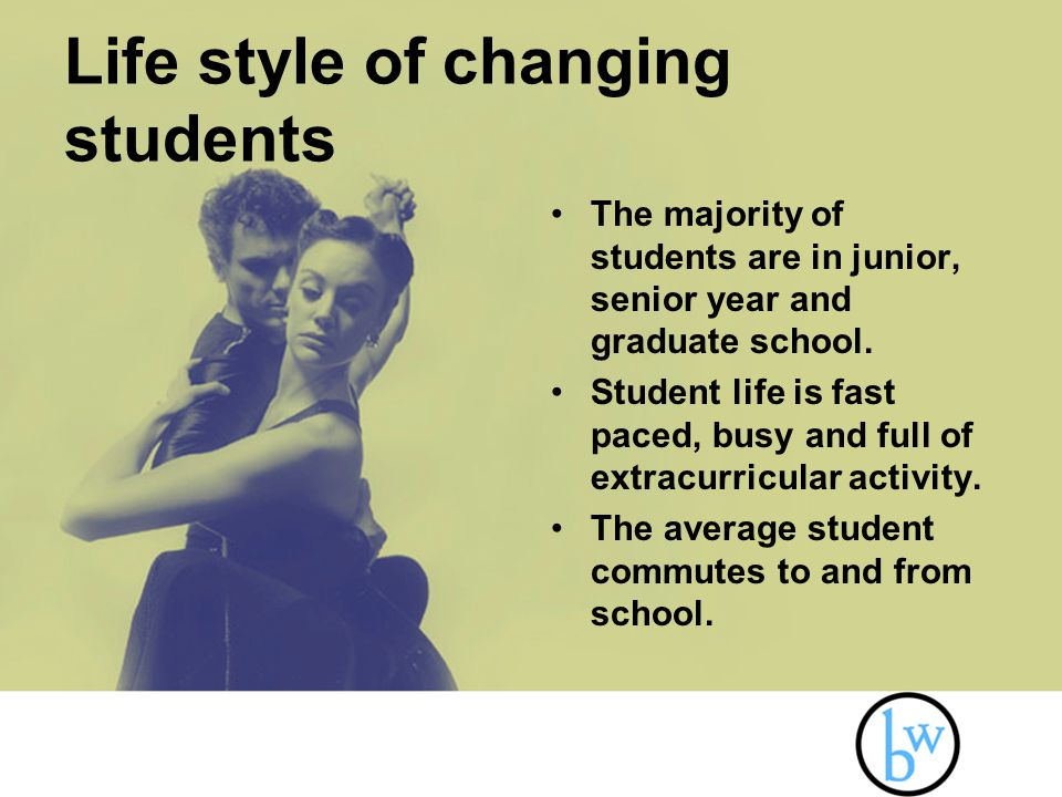Life style of changing students The majority of students are in junior, senior year and graduate school.