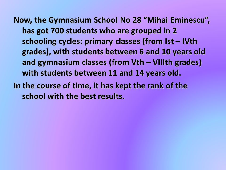 Now, the Gymnasium School No 28 Mihai Eminescu , has got 700 students who are grouped in 2 schooling cycles: primary classes (from Ist – IVth grades), with students between 6 and 10 years old and gymnasium classes (from Vth – VIIIth grades) with students between 11 and 14 years old.