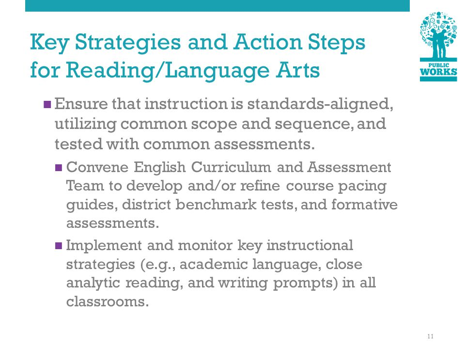 Key Strategies and Action Steps for Reading/Language Arts Ensure that instruction is standards-aligned, utilizing common scope and sequence, and tested with common assessments.