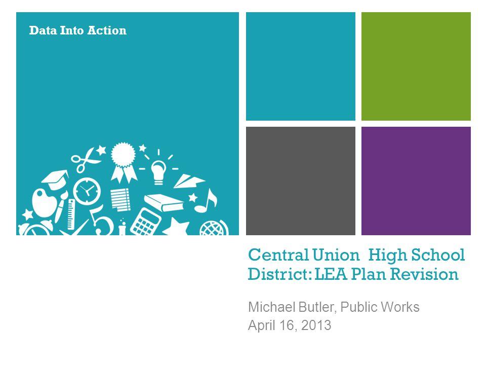 Data Into Action Central Union High School District: LEA Plan Revision Michael Butler, Public Works April 16, 2013