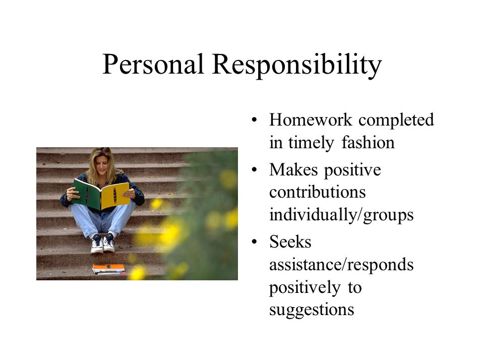 Personal Responsibility Homework completed in timely fashion Makes positive contributions individually/groups Seeks assistance/responds positively to suggestions