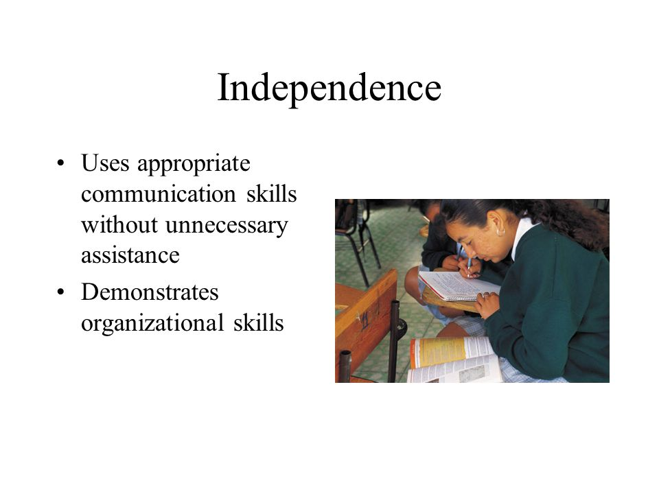 Independence Uses appropriate communication skills without unnecessary assistance Demonstrates organizational skills