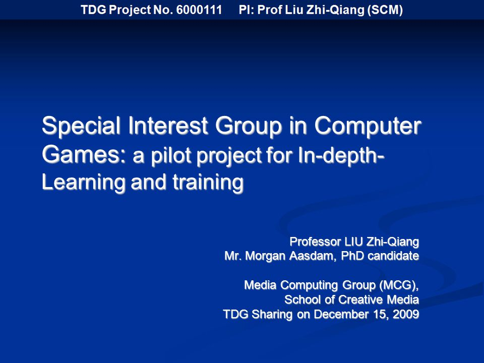 Special Interest Group in Computer Games: a pilot project for In-depth- Learning and training Professor LIU Zhi-Qiang Mr.