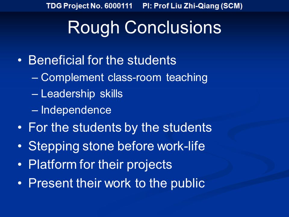 Rough Conclusions Beneficial for the students –Complement class-room teaching –Leadership skills –Independence For the students by the students Stepping stone before work-life Platform for their projects Present their work to the public