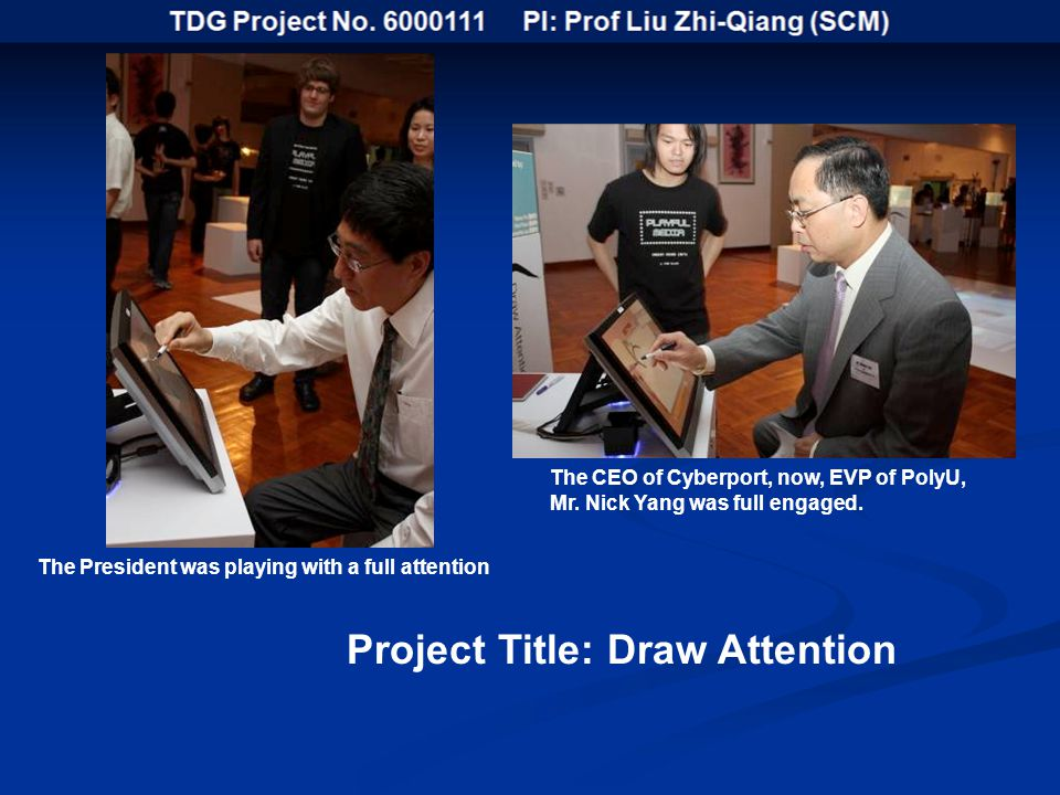 Project Title: Draw Attention The President was playing with a full attention The CEO of Cyberport, now, EVP of PolyU, Mr.