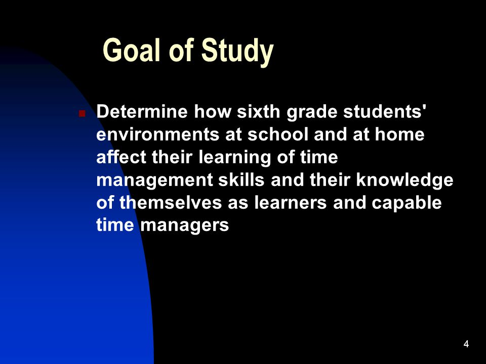 4 Goal of Study Determine how sixth grade students' environments at school and at home affect their learning of time management skills and their knowl