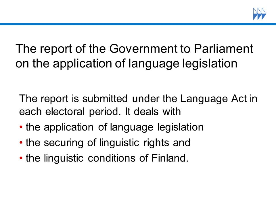 The report of the Government to Parliament on the application of language legislation The report is submitted under the Language Act in each electoral period.