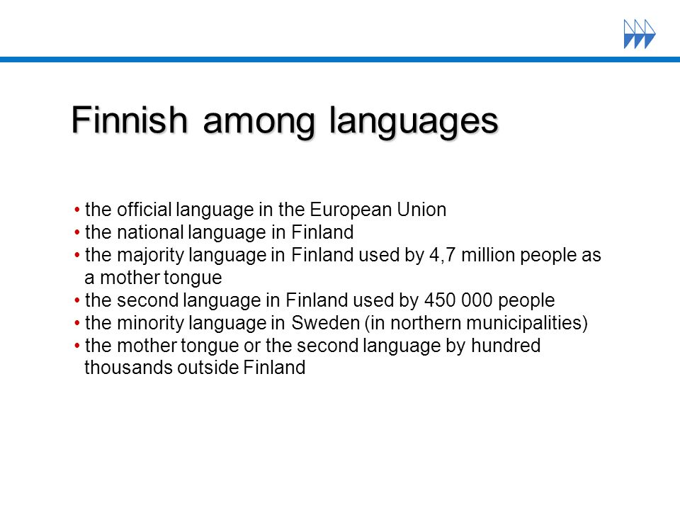Finnish among languages the official language in the European Union the national language in Finland the majority language in Finland used by 4,7 million people as a mother tongue the second language in Finland used by 450 000 people the minority language in Sweden (in northern municipalities) the mother tongue or the second language by hundred thousands outside Finland