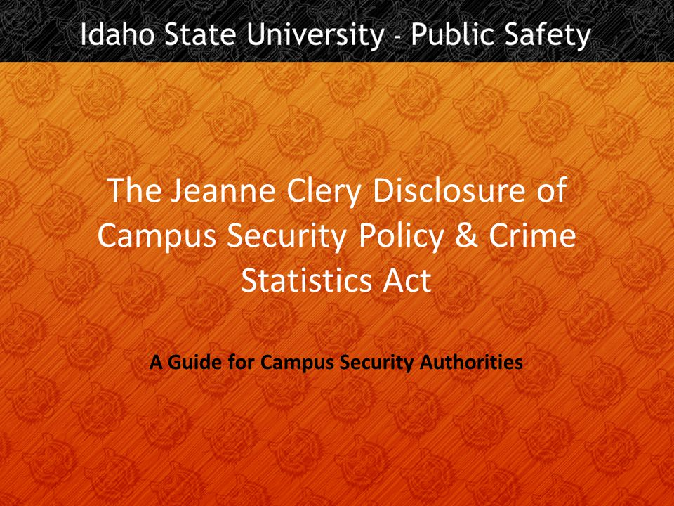 The Jeanne Clery Disclosure of Campus Security Policy & Crime Statistics Act A Guide for Campus Security Authorities