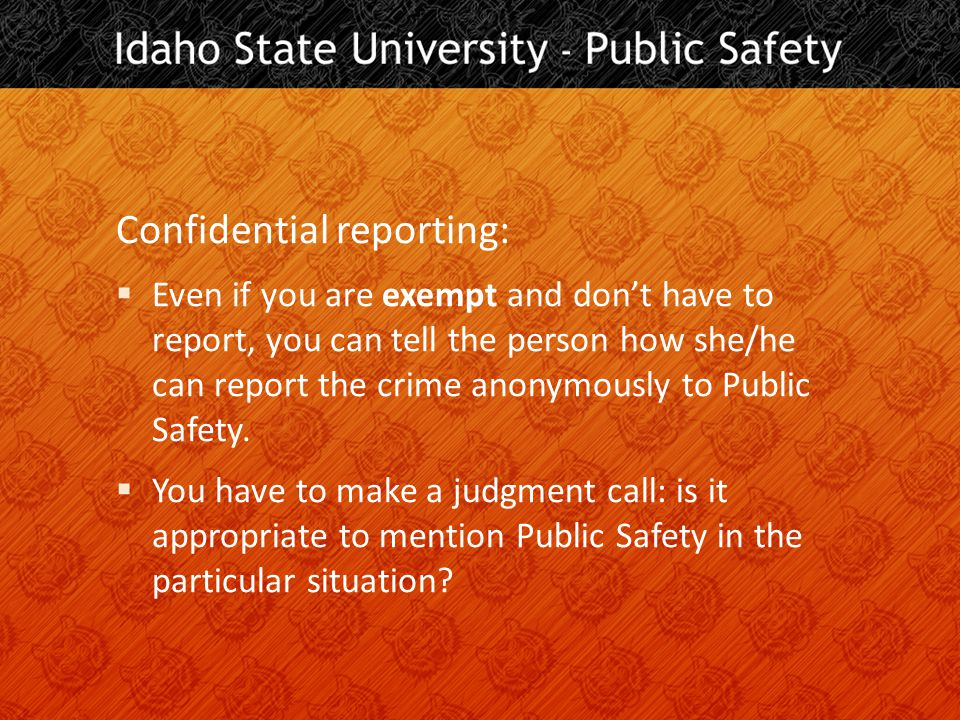 Confidential reporting:  Even if you are exempt and don't have to report, you can tell the person how she/he can report the crime anonymously to Public Safety.